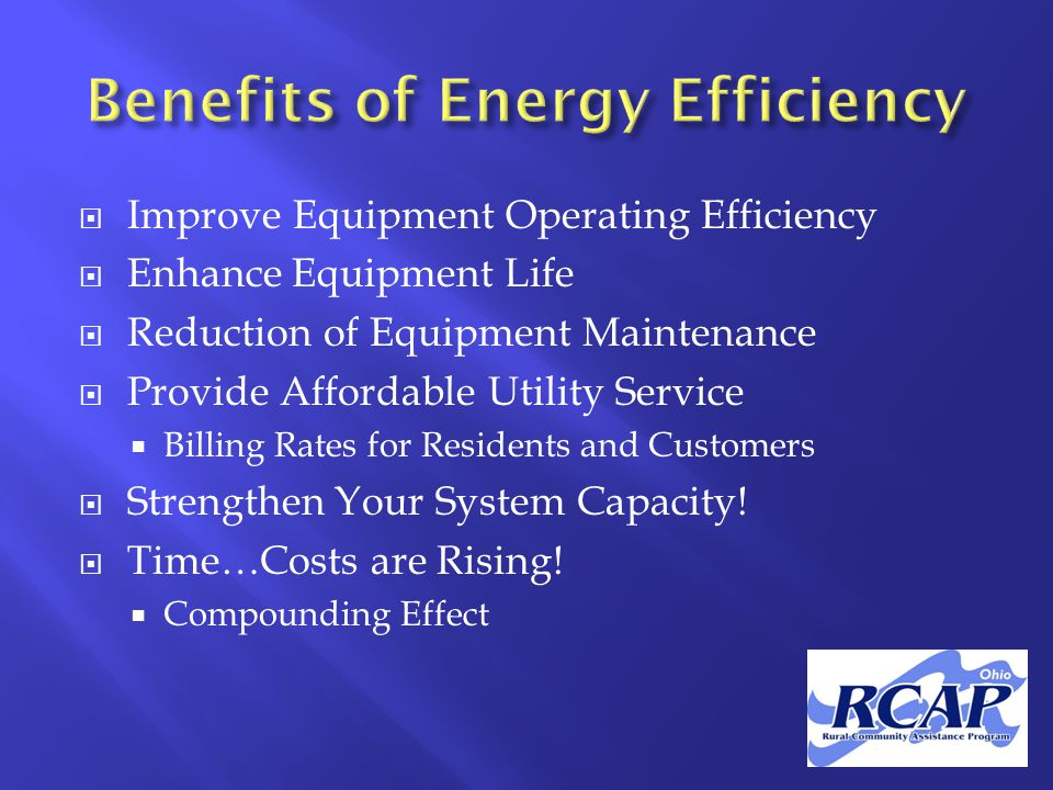  Improve Equipment Operating Efficiency  Enhance Equipment Life  Reduction of Equipment Maintenance  Provide Affordable Utility Service  Billing Rates for Residents and Customers  Strengthen Your System Capacity.