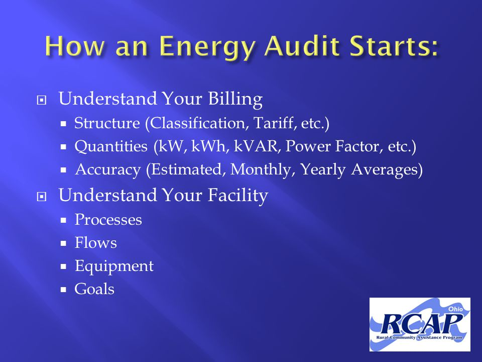  Understand Your Billing  Structure (Classification, Tariff, etc.)  Quantities (kW, kWh, kVAR, Power Factor, etc.)  Accuracy (Estimated, Monthly, Yearly Averages)  Understand Your Facility  Processes  Flows  Equipment  Goals