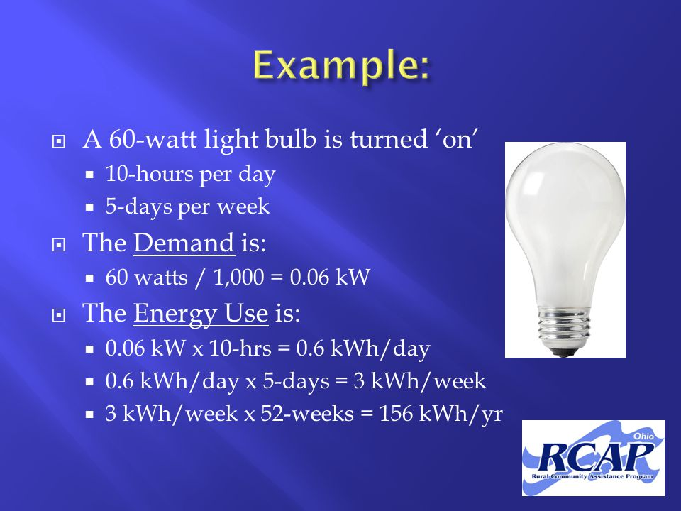  A 60-watt light bulb is turned 'on'  10-hours per day  5-days per week  The Demand is:  60 watts / 1,000 = 0.06 kW  The Energy Use is:  0.06 kW x 10-hrs = 0.6 kWh/day  0.6 kWh/day x 5-days = 3 kWh/week  3 kWh/week x 52-weeks = 156 kWh/yr