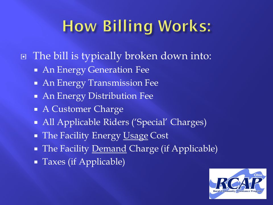  The bill is typically broken down into:  An Energy Generation Fee  An Energy Transmission Fee  An Energy Distribution Fee  A Customer Charge  All Applicable Riders ('Special' Charges)  The Facility Energy Usage Cost  The Facility Demand Charge (if Applicable)  Taxes (if Applicable)