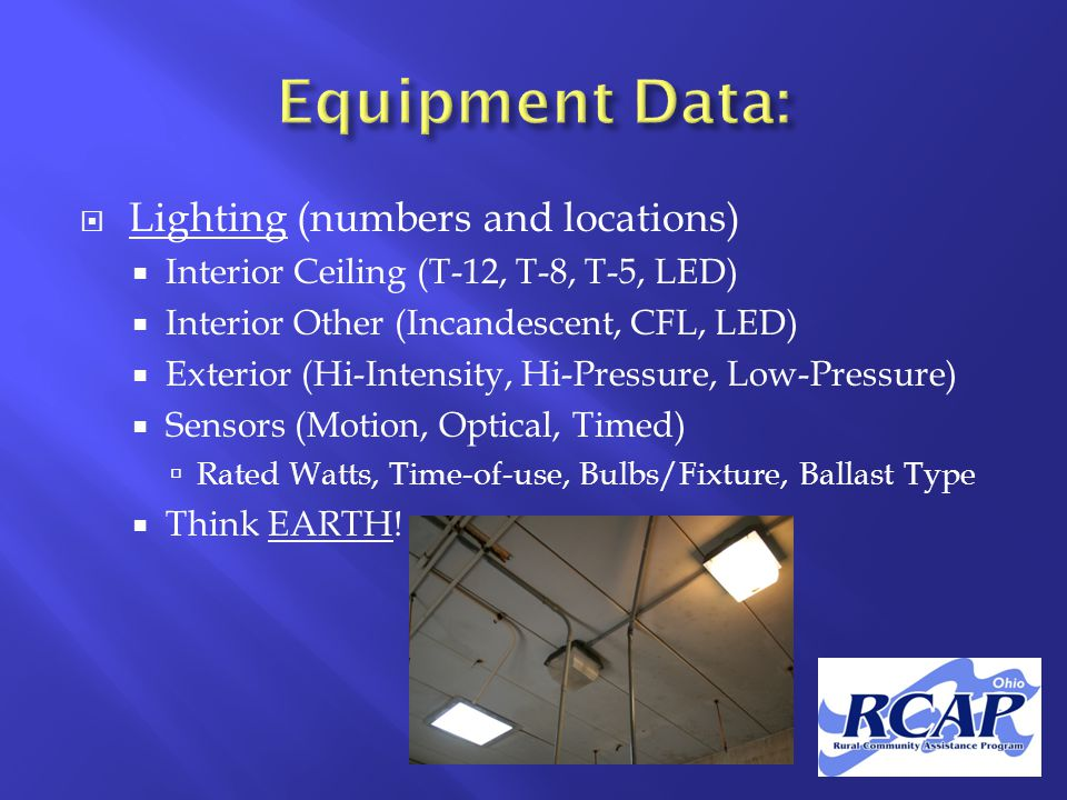 Lighting (numbers and locations)  Interior Ceiling (T-12, T-8, T-5, LED)  Interior Other (Incandescent, CFL, LED)  Exterior (Hi-Intensity, Hi-Pressure, Low-Pressure)  Sensors (Motion, Optical, Timed)  Rated Watts, Time-of-use, Bulbs/Fixture, Ballast Type  Think EARTH!