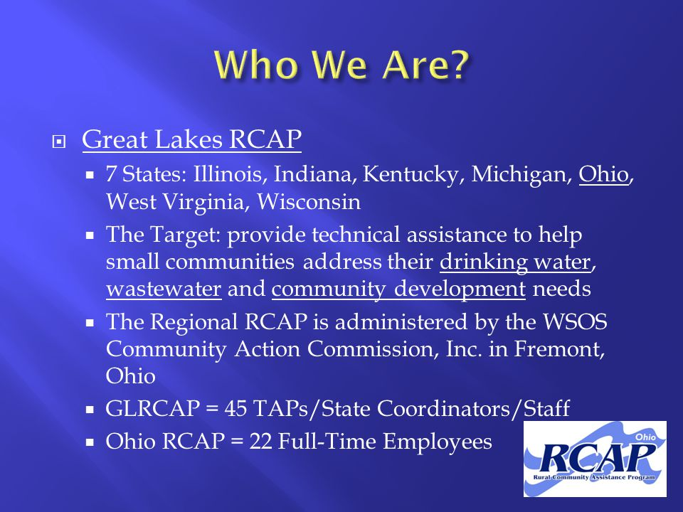  Great Lakes RCAP  7 States: Illinois, Indiana, Kentucky, Michigan, Ohio, West Virginia, Wisconsin  The Target: provide technical assistance to help small communities address their drinking water, wastewater and community development needs  The Regional RCAP is administered by the WSOS Community Action Commission, Inc.