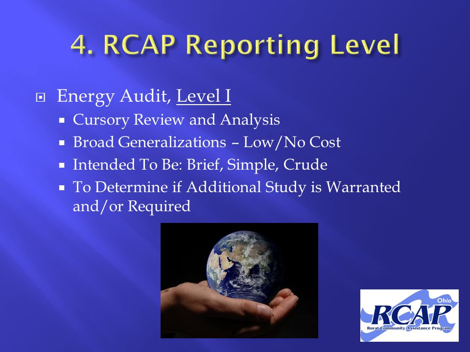  Energy Audit, Level I  Cursory Review and Analysis  Broad Generalizations – Low/No Cost  Intended To Be: Brief, Simple, Crude  To Determine if Additional Study is Warranted and/or Required