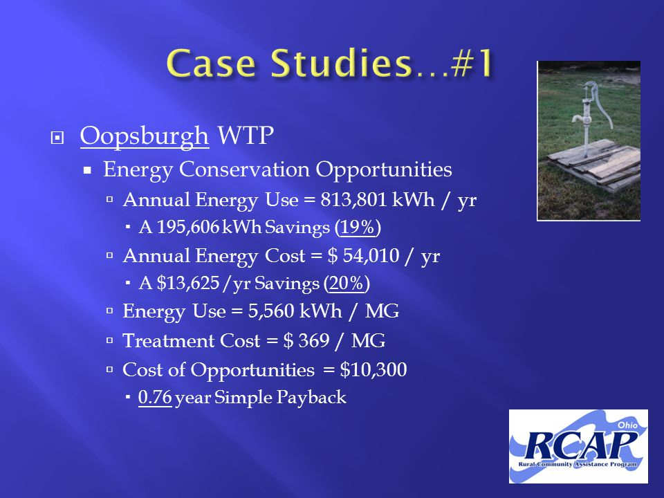  Oopsburgh WTP  Energy Conservation Opportunities  Annual Energy Use = 813,801 kWh / yr  A 195,606 kWh Savings (19%)  Annual Energy Cost = $ 54,010 / yr  A $13,625 /yr Savings (20%)  Energy Use = 5,560 kWh / MG  Treatment Cost = $ 369 / MG  Cost of Opportunities = $10,300  0.76 year Simple Payback