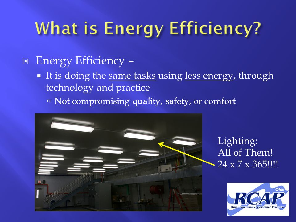  Energy Efficiency –  It is doing the same tasks using less energy, through technology and practice  Not compromising quality, safety, or comfort Lighting: All of Them.