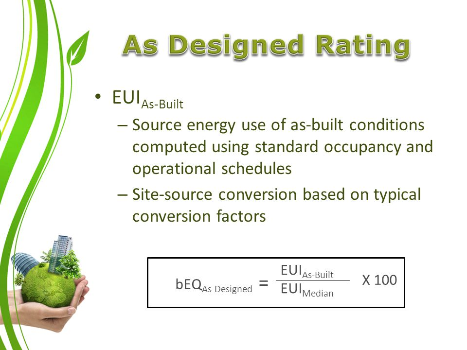 EUI As-Built – Source energy use of as-built conditions computed using standard occupancy and operational schedules – Site-source conversion based on typical conversion factors EUI As-Built EUI Median X 100 bEQ As Designed =