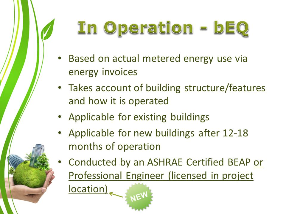 Based on actual metered energy use via energy invoices Takes account of building structure/features and how it is operated Applicable for existing buildings Applicable for new buildings after 12-18 months of operation Conducted by an ASHRAE Certified BEAP or Professional Engineer (licensed in project location)