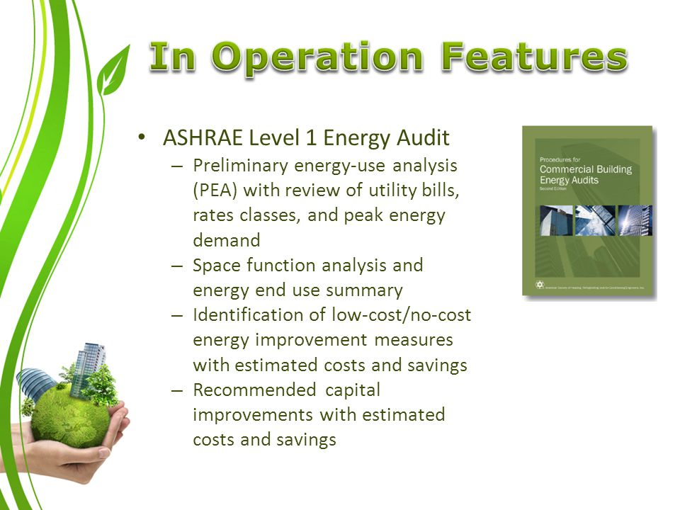ASHRAE Level 1 Energy Audit – Preliminary energy-use analysis (PEA) with review of utility bills, rates classes, and peak energy demand – Space function analysis and energy end use summary – Identification of low-cost/no-cost energy improvement measures with estimated costs and savings – Recommended capital improvements with estimated costs and savings
