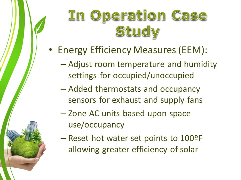 Energy Efficiency Measures (EEM): – Adjust room temperature and humidity settings for occupied/unoccupied – Added thermostats and occupancy sensors for exhaust and supply fans – Zone AC units based upon space use/occupancy – Reset hot water set points to 100ºF allowing greater efficiency of solar