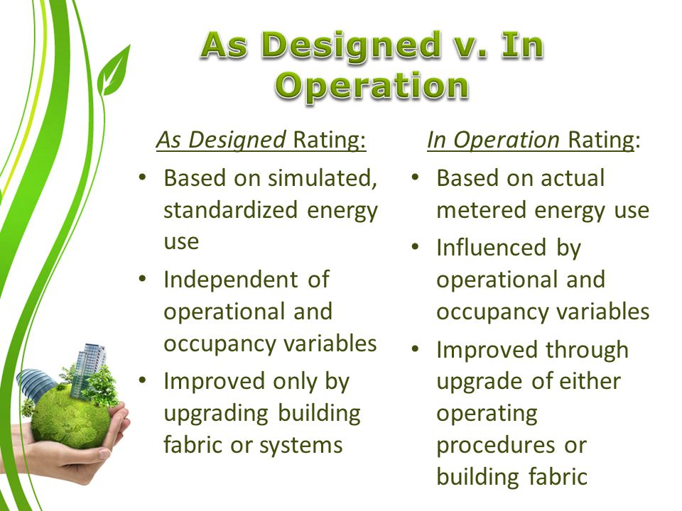 As Designed Rating: Based on simulated, standardized energy use Independent of operational and occupancy variables Improved only by upgrading building fabric or systems In Operation Rating: Based on actual metered energy use Influenced by operational and occupancy variables Improved through upgrade of either operating procedures or building fabric