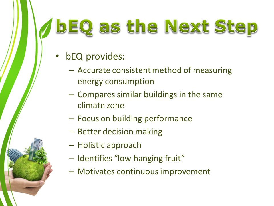 bEQ provides: – Accurate consistent method of measuring energy consumption – Compares similar buildings in the same climate zone – Focus on building performance – Better decision making – Holistic approach – Identifies low hanging fruit – Motivates continuous improvement