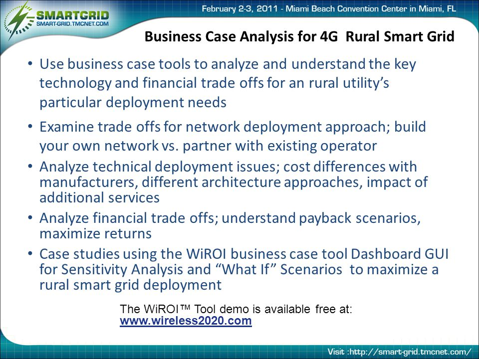 Business Case Analysis for 4G Rural Smart Grid Use business case tools to analyze and understand the key technology and financial trade offs for an rural utility's particular deployment needs Examine trade offs for network deployment approach; build your own network vs.