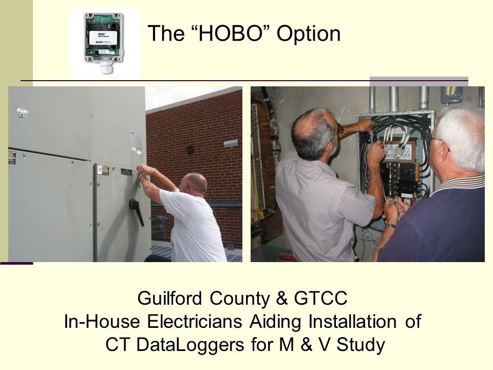 The HOBO Option Guilford County & GTCC In-House Electricians Aiding Installation of CT DataLoggers for M & V Study CT DataLoggers for M & V Study
