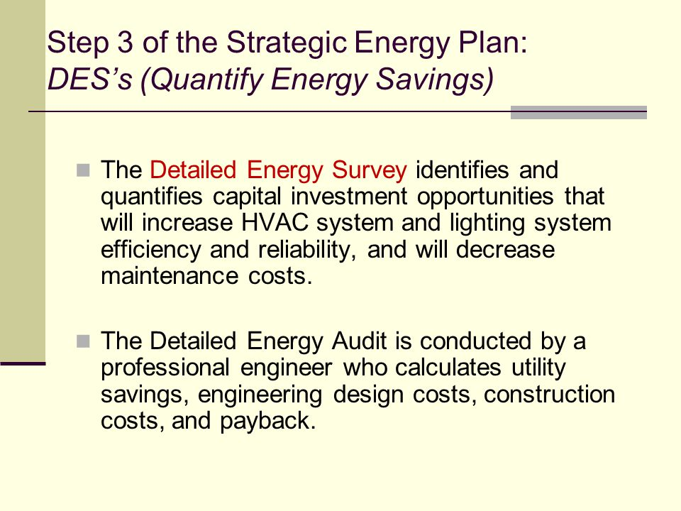 Step 3 of the Strategic Energy Plan: DES's (Quantify Energy Savings) The Detailed Energy Survey identifies and quantifies capital investment opportunities that will increase HVAC system and lighting system efficiency and reliability, and will decrease maintenance costs.