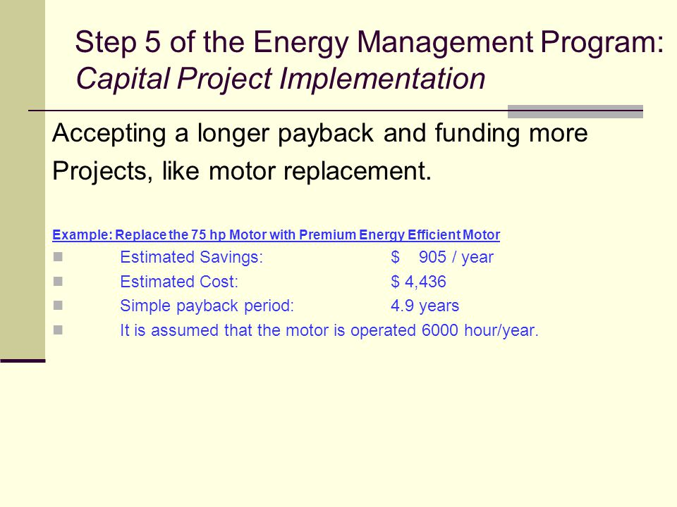 Step 5 of the Energy Management Program: Capital Project Implementation Accepting a longer payback and funding more Projects, like motor replacement.