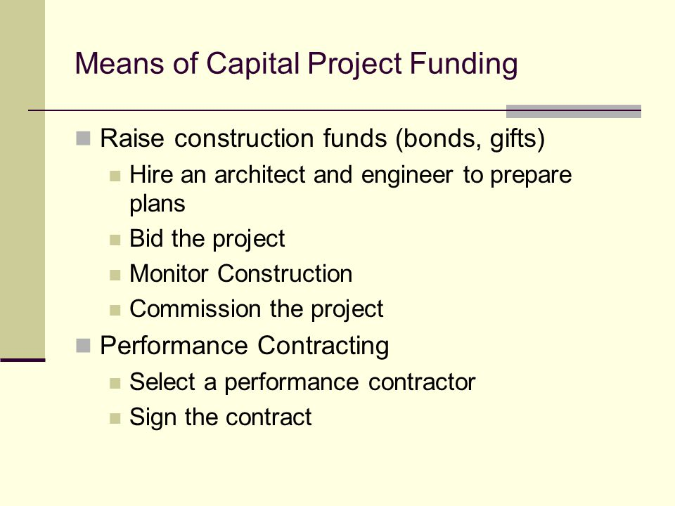 Means of Capital Project Funding Raise construction funds (bonds, gifts) Hire an architect and engineer to prepare plans Bid the project Monitor Construction Commission the project Performance Contracting Select a performance contractor Sign the contract