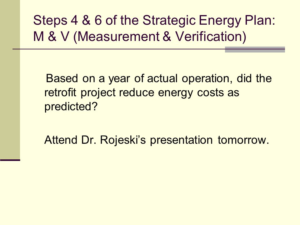 Steps 4 & 6 of the Strategic Energy Plan: M & V (Measurement & Verification) Based on a year of actual operation, did the retrofit project reduce energy costs as predicted.