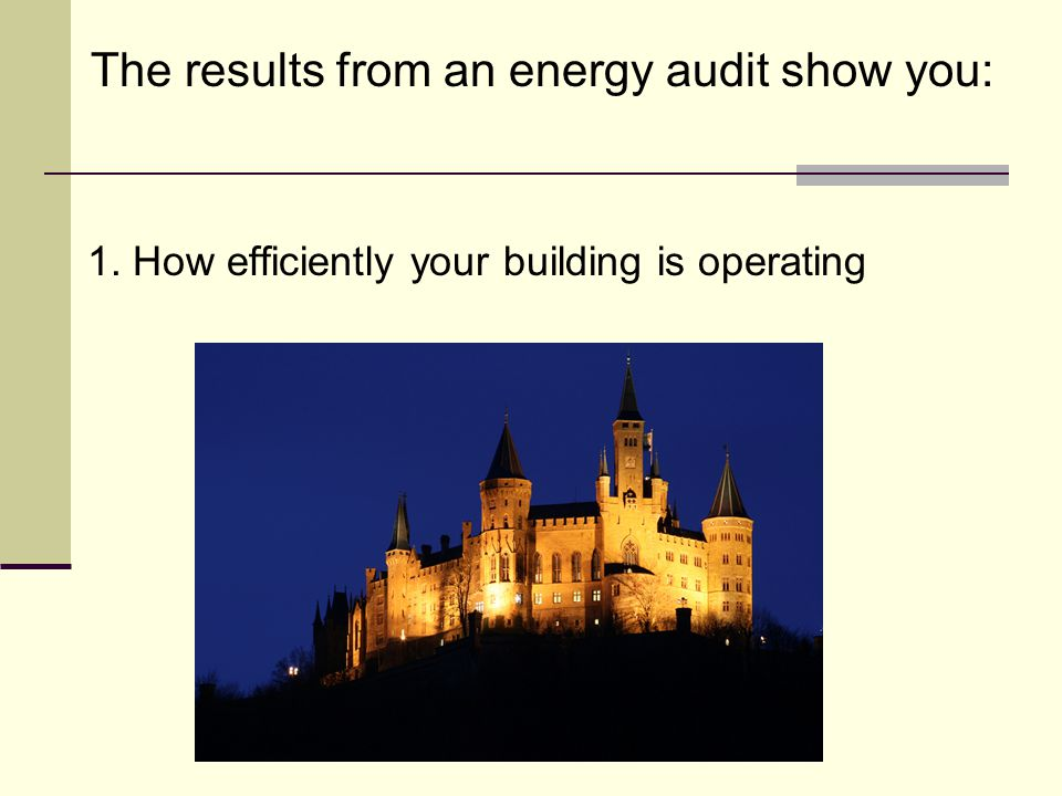 The results from an energy audit show you: 1.How efficiently your building is operating 2.