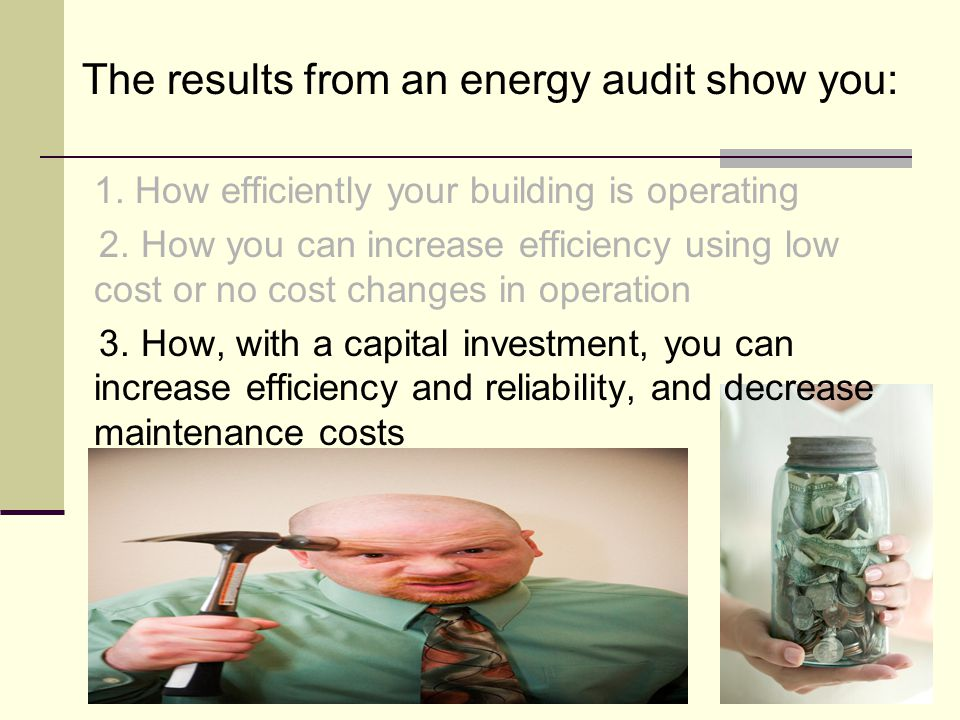 The results from an energy audit show you: 1. How efficiently your building is operating 2.