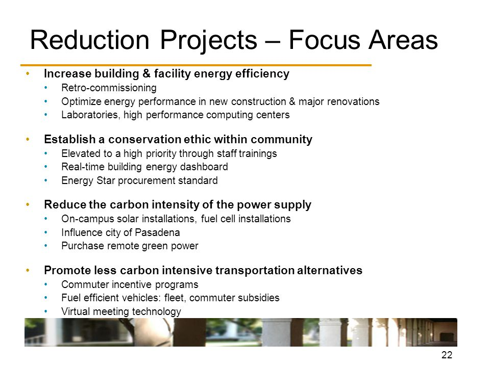 22 Reduction Projects – Focus Areas Increase building & facility energy efficiency Retro-commissioning Optimize energy performance in new construction & major renovations Laboratories, high performance computing centers Establish a conservation ethic within community Elevated to a high priority through staff trainings Real-time building energy dashboard Energy Star procurement standard Reduce the carbon intensity of the power supply On-campus solar installations, fuel cell installations Influence city of Pasadena Purchase remote green power Promote less carbon intensive transportation alternatives Commuter incentive programs Fuel efficient vehicles: fleet, commuter subsidies Virtual meeting technology