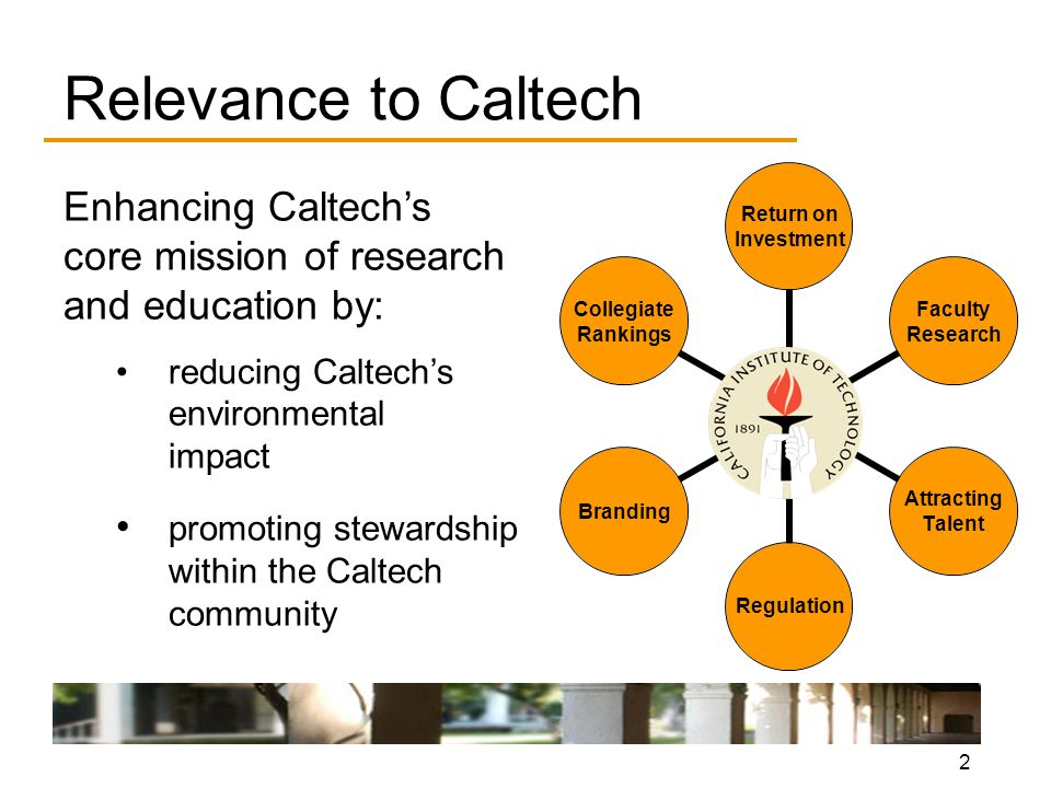2 Relevance to Caltech Enhancing Caltech's core mission of research and education by: reducing Caltech's environmental impact promoting stewardship within the Caltech community