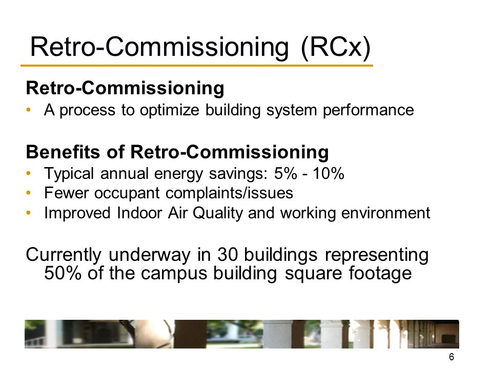 6 Retro-Commissioning (RCx) Retro-Commissioning A process to optimize building system performance Benefits of Retro-Commissioning Typical annual energy savings: 5% - 10% Fewer occupant complaints/issues Improved Indoor Air Quality and working environment Currently underway in 30 buildings representing 50% of the campus building square footage