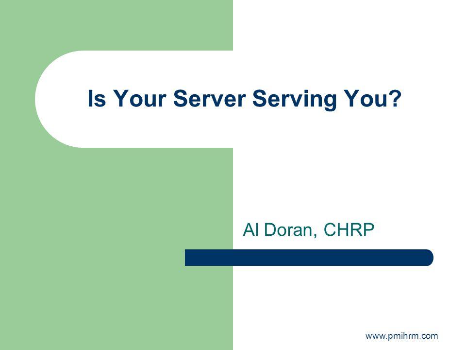 Is Your Server Serving You? Al Doran, CHRP www.pmihrm.com