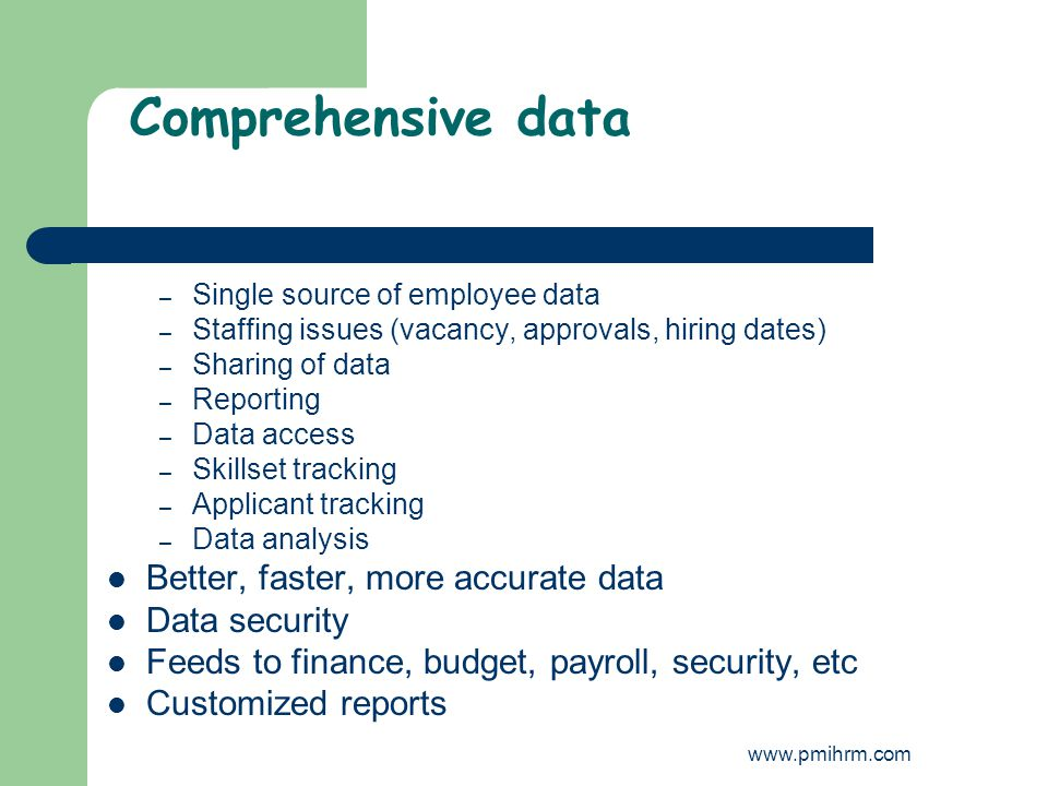 Comprehensive data – Single source of employee data – Staffing issues (vacancy, approvals, hiring dates) – Sharing of data – Reporting – Data access – Skillset tracking – Applicant tracking – Data analysis Better, faster, more accurate data Data security Feeds to finance, budget, payroll, security, etc Customized reports www.pmihrm.com