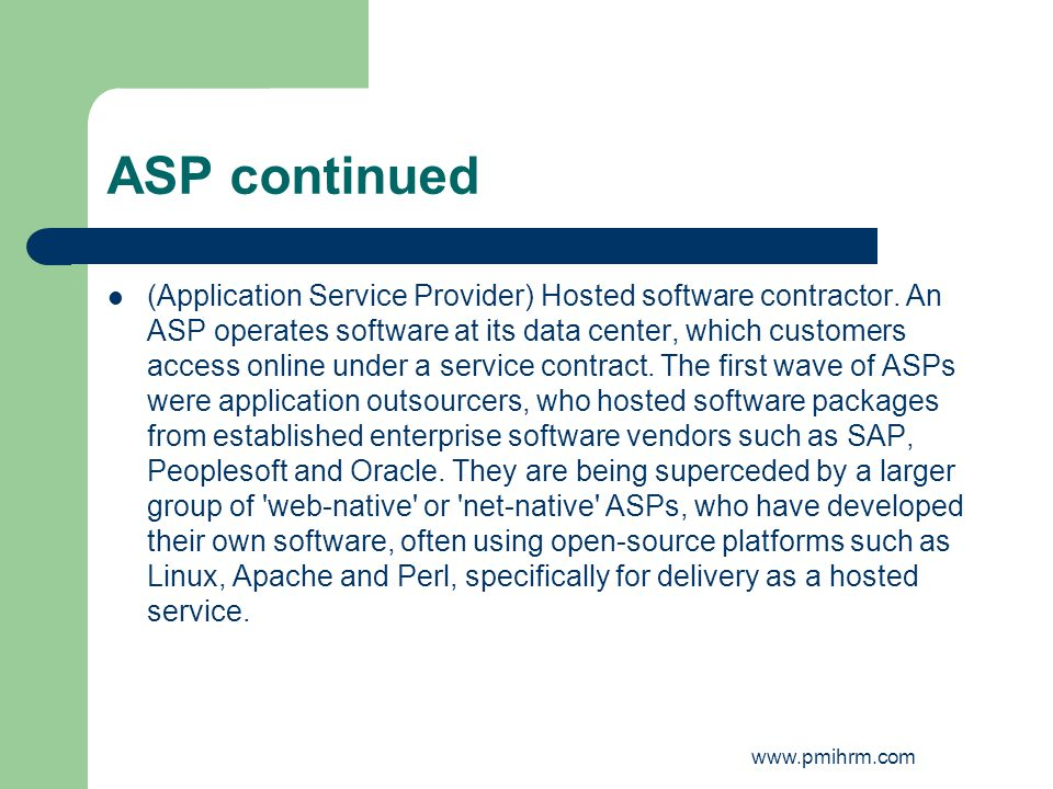 ASP continued (Application Service Provider) Hosted software contractor. An ASP operates software at its data center, which customers access online un