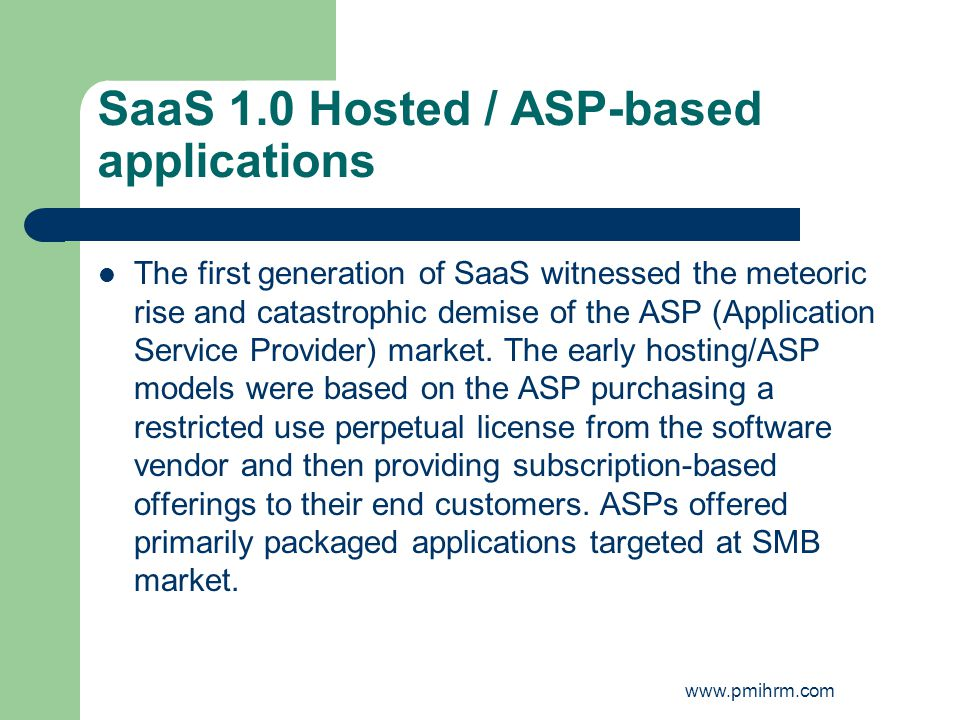 SaaS 1.0 Hosted / ASP-based applications The first generation of SaaS witnessed the meteoric rise and catastrophic demise of the ASP (Application Serv