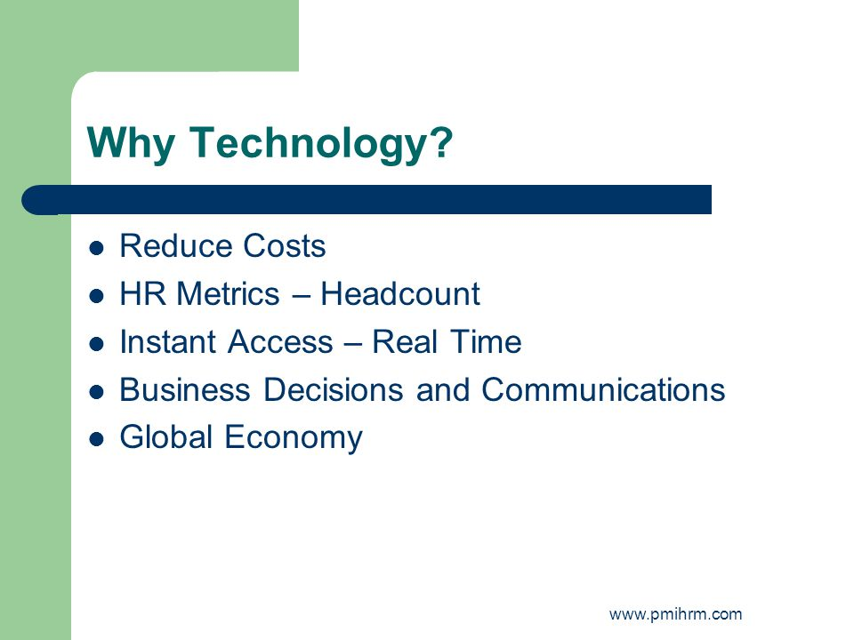 Why Technology? Reduce Costs HR Metrics – Headcount Instant Access – Real Time Business Decisions and Communications Global Economy www.pmihrm.com
