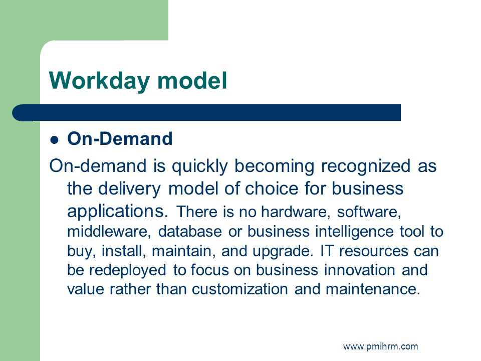 Workday model On-Demand On-demand is quickly becoming recognized as the delivery model of choice for business applications.