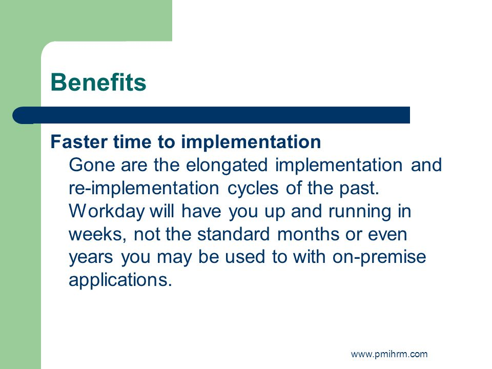 Benefits Faster time to implementation Gone are the elongated implementation and re-implementation cycles of the past. Workday will have you up and ru