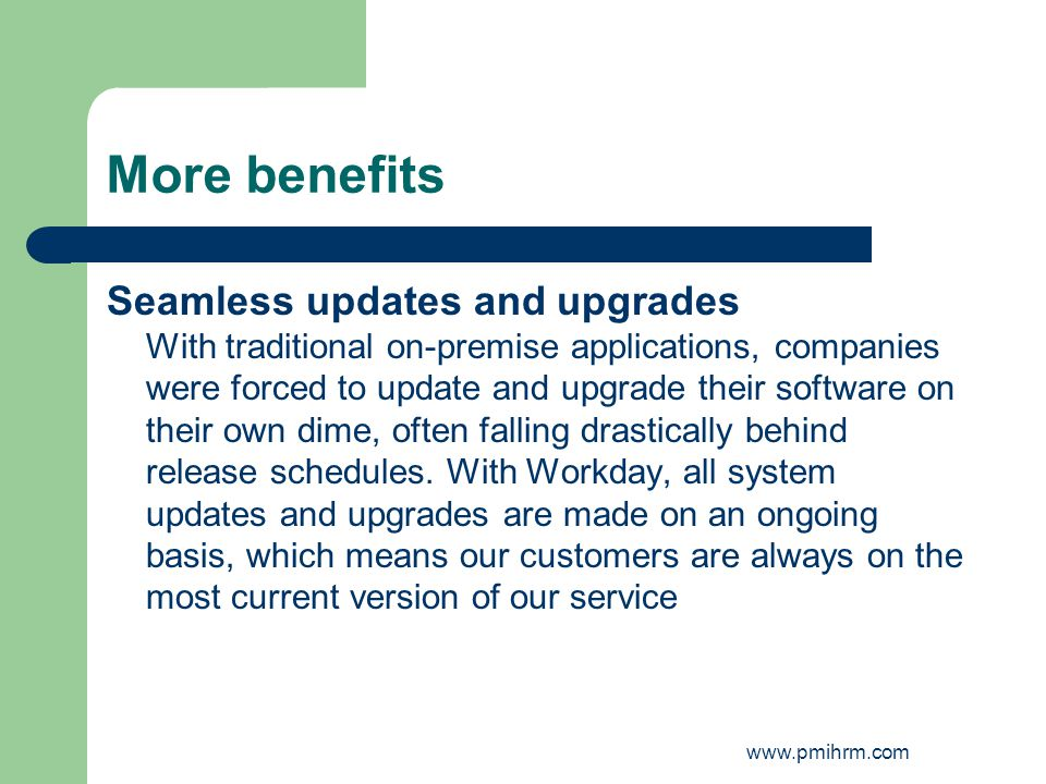 More benefits Seamless updates and upgrades With traditional on-premise applications, companies were forced to update and upgrade their software on th