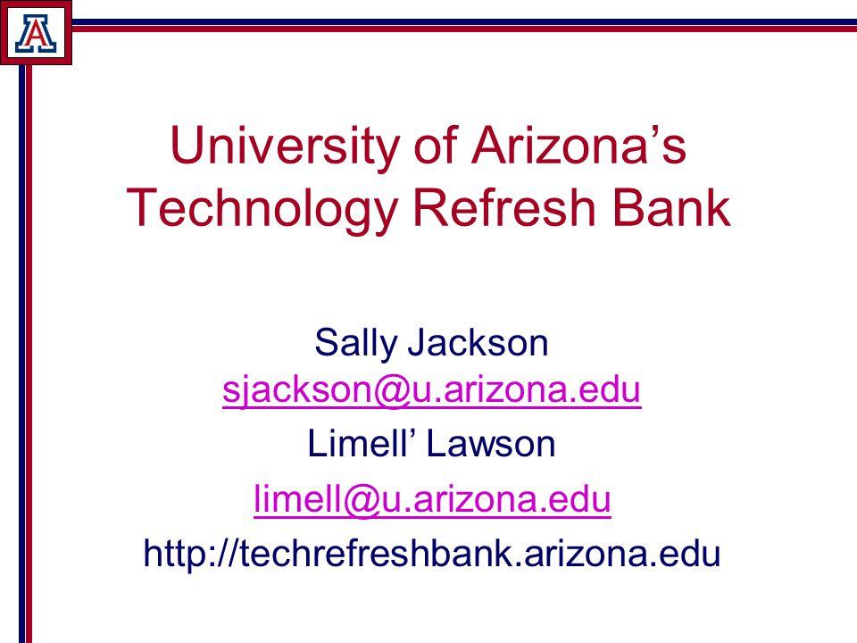 University of Arizona's Technology Refresh Bank Sally Jackson sjackson@u.arizona.edu sjackson@u.arizona.edu Limell' Lawson limell@u.arizona.edu http://techrefreshbank.arizona.edu