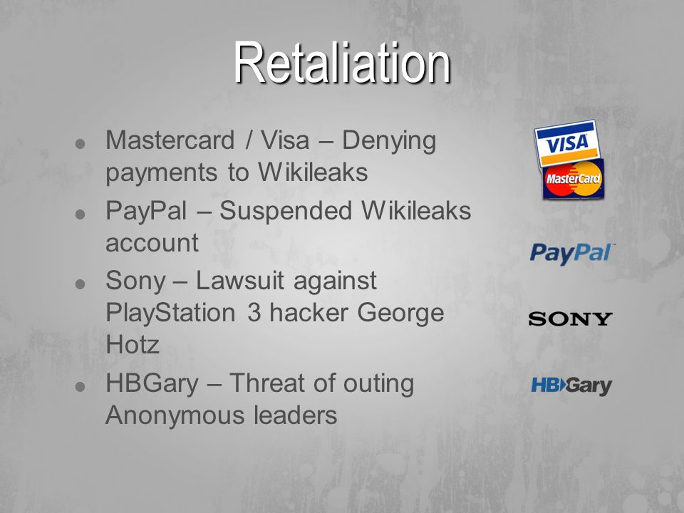  Mastercard / Visa – Denying payments to Wikileaks  PayPal – Suspended Wikileaks account  Sony – Lawsuit against PlayStation 3 hacker George Hotz  HBGary – Threat of outing Anonymous leaders Retaliation