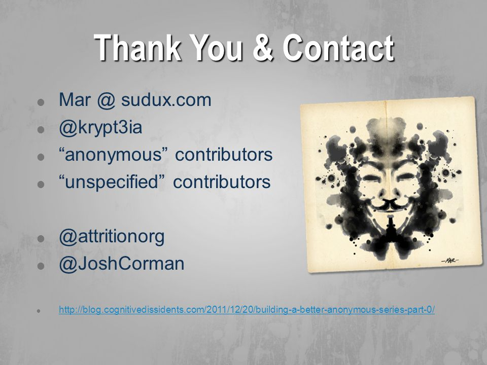 Thank You & Contact  Mar @ sudux.com  @krypt3ia  anonymous contributors  unspecified contributors  @attritionorg  @JoshCorman  http://blog.cognitivedissidents.com/2011/12/20/building-a-better-anonymous-series-part-0/ http://blog.cognitivedissidents.com/2011/12/20/building-a-better-anonymous-series-part-0/