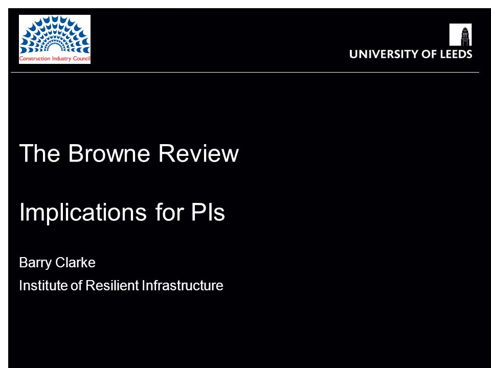 The Browne Review Implications for PIs Barry Clarke Institute of Resilient Infrastructure