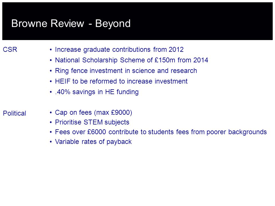 Browne Review - Beyond CSRIncrease graduate contributions from 2012 National Scholarship Scheme of £150m from 2014 Ring fence investment in science and research HEIF to be reformed to increase investment.40% savings in HE funding Political Cap on fees (max £9000) Prioritise STEM subjects Fees over £6000 contribute to students fees from poorer backgrounds Variable rates of payback