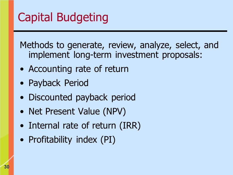 30 Methods to generate, review, analyze, select, and implement long-term investment proposals: Accounting rate of return Payback Period Discounted payback period Net Present Value (NPV) Internal rate of return (IRR) Profitability index (PI) Capital Budgeting
