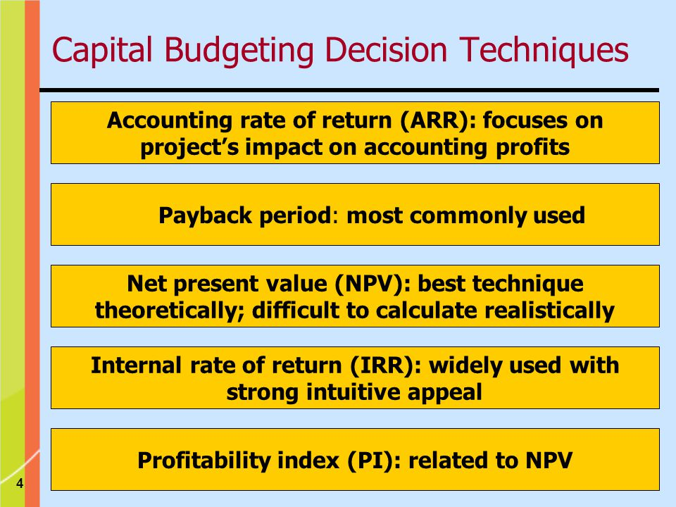 4 Payback period: most commonly used Accounting rate of return (ARR): focuses on project's impact on accounting profits Net present value (NPV): best technique theoretically; difficult to calculate realistically Internal rate of return (IRR): widely used with strong intuitive appeal Profitability index (PI): related to NPV Capital Budgeting Decision Techniques