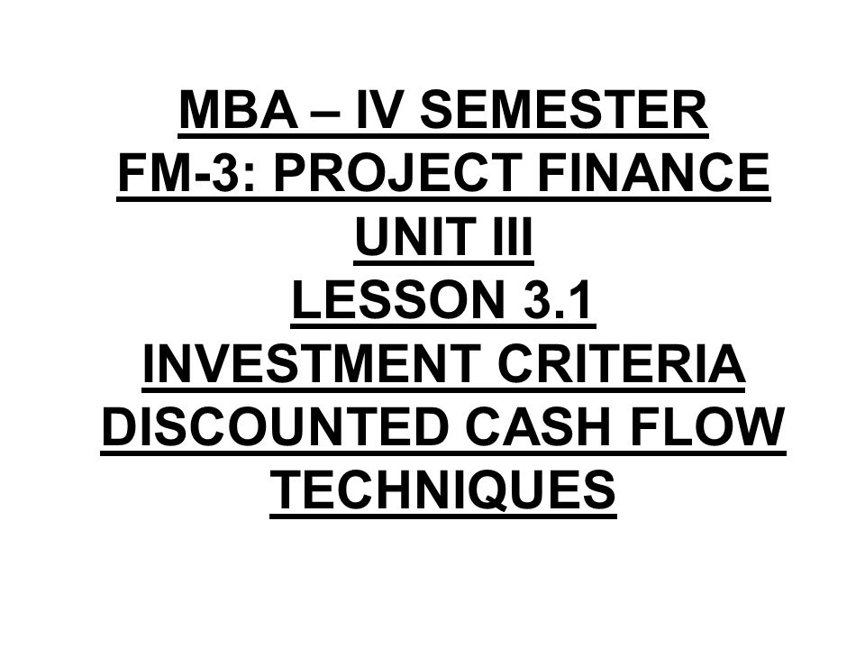 MBA – IV SEMESTER FM-3: PROJECT FINANCE UNIT III LESSON 3.1 INVESTMENT CRITERIA DISCOUNTED CASH FLOW TECHNIQUES