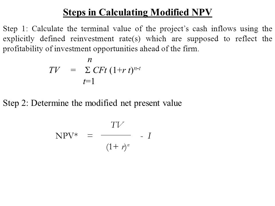 Steps in Calculating Modified NPV Step 1: Calculate the terminal value of the project's cash inflows using the explicitly defined reinvestment rate(s) which are supposed to reflect the profitability of investment opportunities ahead of the firm.