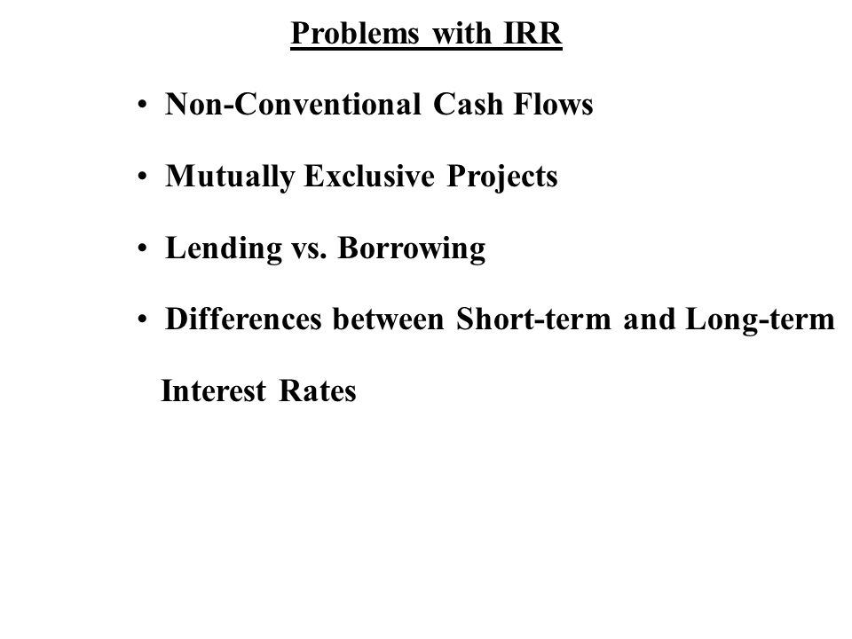 Problems with IRR Non-Conventional Cash Flows Mutually Exclusive Projects Lending vs.