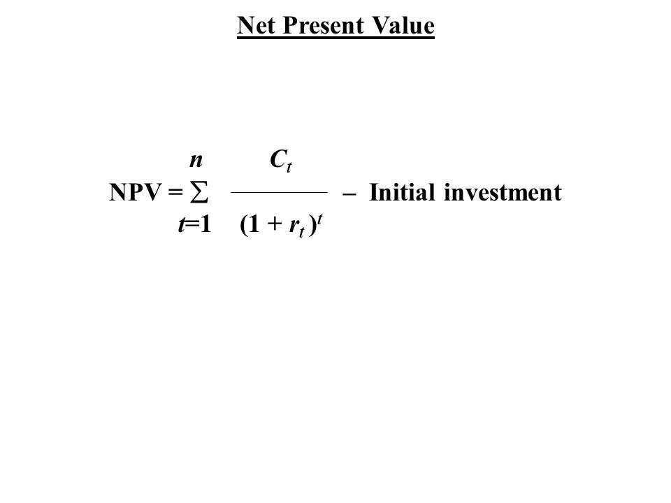 Net Present Value n C t NPV =  – Initial investment t=1 (1 + r t ) t