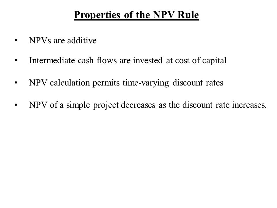 Properties of the NPV Rule NPVs are additive Intermediate cash flows are invested at cost of capital NPV calculation permits time-varying discount rates NPV of a simple project decreases as the discount rate increases.