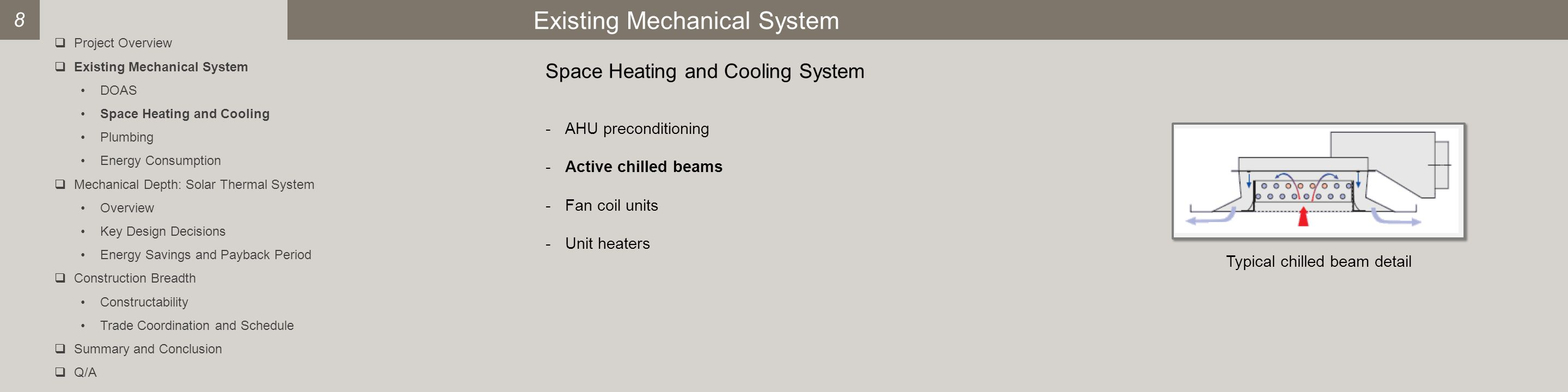 Existing Mechanical System 8 -AHU preconditioning -Active chilled beams -Fan coil units -Unit heaters Typical chilled beam detail Space Heating and Cooling System  Project Overview  Existing Mechanical System DOAS Space Heating and Cooling Plumbing Energy Consumption  Mechanical Depth: Solar Thermal System Overview Key Design Decisions Energy Savings and Payback Period  Construction Breadth Constructability Trade Coordination and Schedule  Summary and Conclusion  Q/A