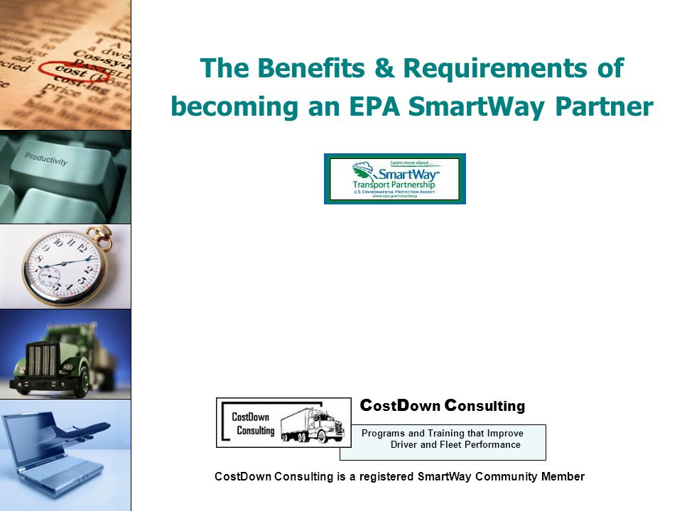 Cost Control The Benefits & Requirements of becoming an EPA SmartWay Partner Presentation Copyright: CostDown Consulting 2008 C ost D own C onsulting Programs and Training that Improve Driver and Fleet Performance CostDown Consulting is a registered SmartWay Community Member