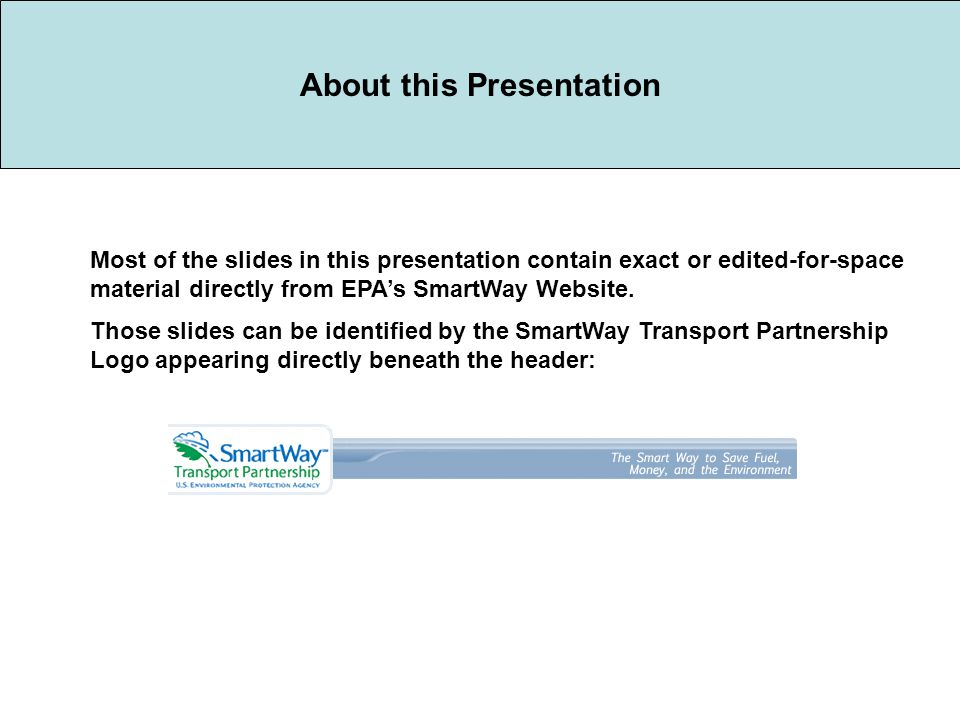 About this Presentation Most of the slides in this presentation contain exact or edited-for-space material directly from EPA's SmartWay Website.