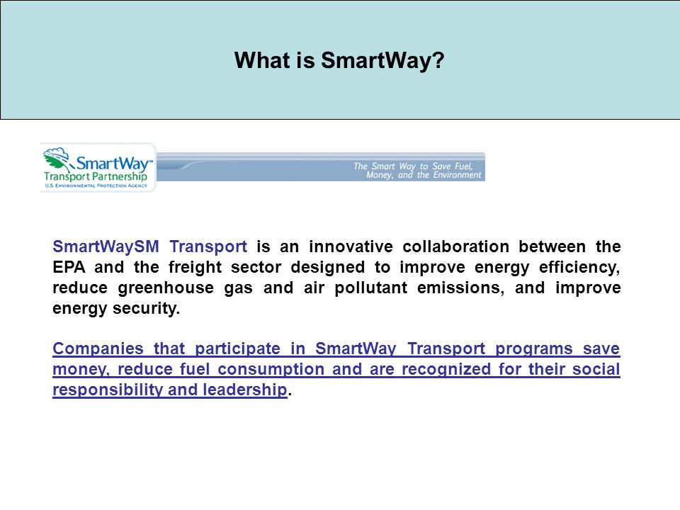 SmartWaySM Transport is an innovative collaboration between the EPA and the freight sector designed to improve energy efficiency, reduce greenhouse gas and air pollutant emissions, and improve energy security.